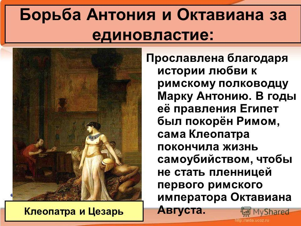 Борьба Антония и Октавиана за единовластие: Прославлена благодаря истории любви к римскому полководцу Марку Антонию. В годы её правления Египет был покорён Римом, сама Клеопатра покончила жизнь самоубийством, чтобы не стать пленницей первого римского