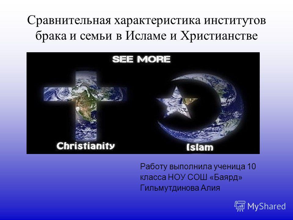 Сравнительная характеристика институтов брака и семьи в Исламе и Христианстве Работу выполнила ученица 10 класса НОУ СОШ «Баярд» Гильмутдинова Алия