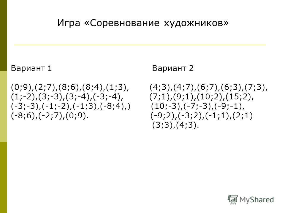 Вариант 1 Вариант 2 (0;9),(2;7),(8;6),(8;4),(1;3), (4;3),(4;7),(6;7),(6;3),(7;3), (1;-2),(3;-3),(3;-4),(-3;-4), (7;1),(9;1),(10;2),(15;2), (-3;-3),(-1;-2),(-1;3),(-8;4),) (10;-3),(-7;-3),(-9;-1), (-8;6),(-2;7),(0;9). (-9;2),(-3;2),(-1;1),(2;1) (3;3),