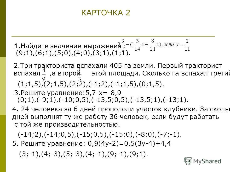 КАРТОЧКА 2 1.Найдите значение выражения : (9;1),(6;1),(5;0),(4;0),(3;1),(1;1). 2.Три тракториста вспахали 405 га земли. Первый тракторист вспахал,а второй этой площади. Сколько га вспахал третий? (1;1,5),(2;1,5),(2;2),(-1;2),(-1;1,5),(0;1,5). 3.Решит