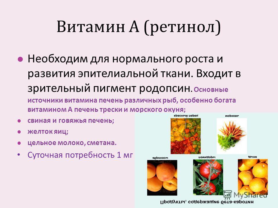 Витамин А ( ретинол ) Необходим для нормального роста и развития эпителиальной ткани. Входит в зрительный пигмент родопсин. Основные источники витамина печень различных рыб, особенно богата витамином А печень трески и морского окуня ; свиная и говяжь