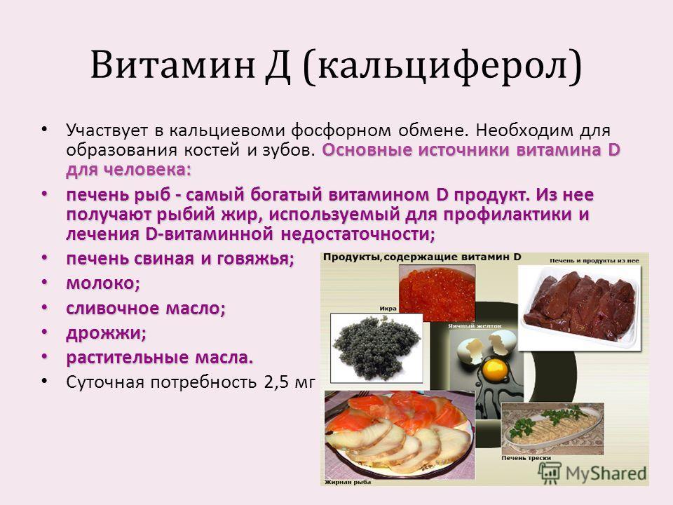 Витамин Д ( кальциферол ) Основные источники витамина D для человека : Участвует в кальциевоми фосфорном обмене. Необходим для образования костей и зубов. Основные источники витамина D для человека : печень рыб - самый богатый витамином D продукт. Из