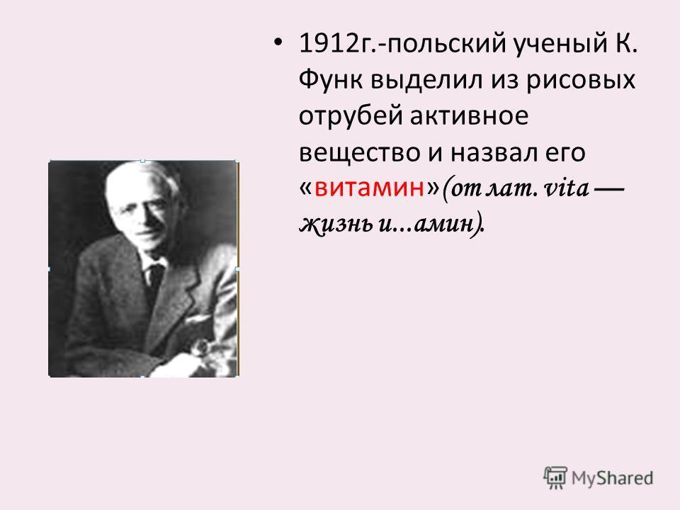1912 г.- польский ученый К. Функ выделил из рисовых отрубей активное вещество и назвал его « витамин » (от лат. vita жизнь и...амин).