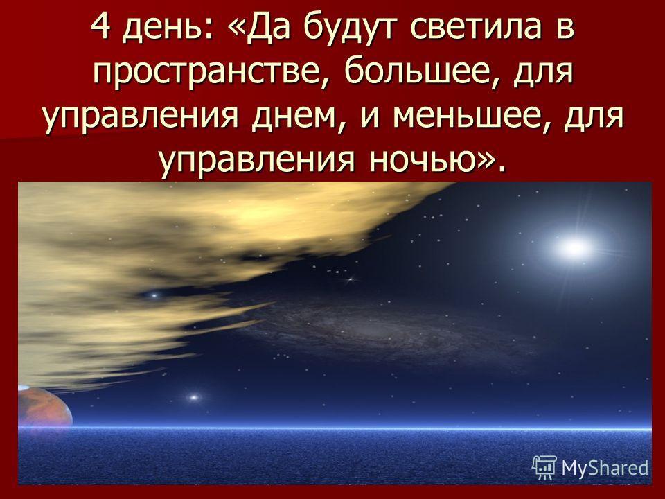 4 день: «Да будут светила в пространстве, большее, для управления днем, и меньшее, для управления ночью».