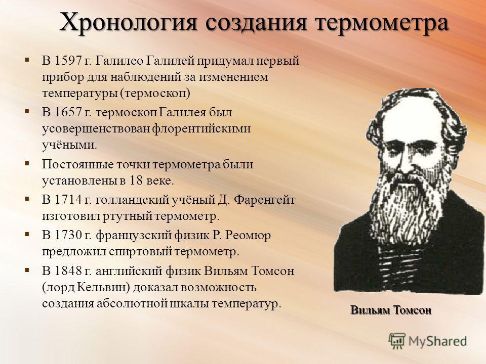 Хронология создания термометра В 1597 г. Галилео Галилей придумал первый прибор для наблюдений за изменением температуры (термоскоп) В 1657 г. термоскоп Галилея был усовершенствован флорентийскими учёными. Постоянные точки термометра были установлены