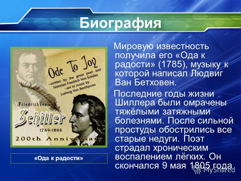 Биография Мировую известность получила его «Ода к радости» (1785), музыку к которой написал Людвиг Ван Бетховен. Последние годы жизни Шиллера были омрачены тяжёлыми затяжными болезнями. После сильной простуды обострились все старые недуги. Поэт страд
