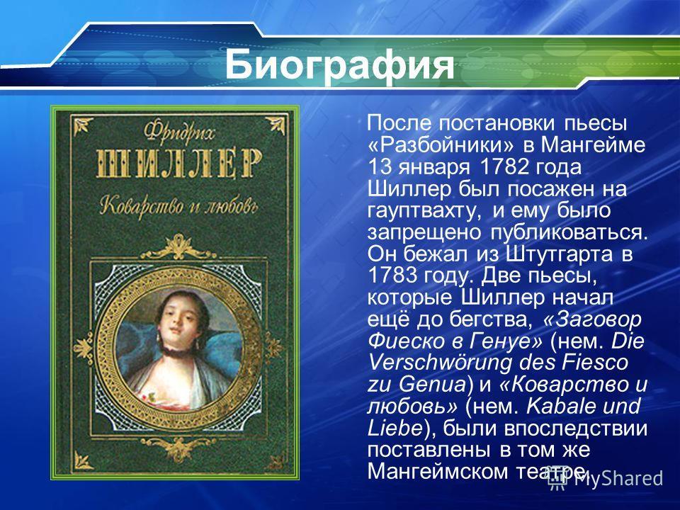 Биография После постановки пьесы «Разбойники» в Мангейме 13 января 1782 года Шиллер был посажен на гауптвахту, и ему было запрещено публиковаться. Он бежал из Штутгарта в 1783 году. Две пьесы, которые Шиллер начал ещё до бегства, «Заговор Фиеско в Ге