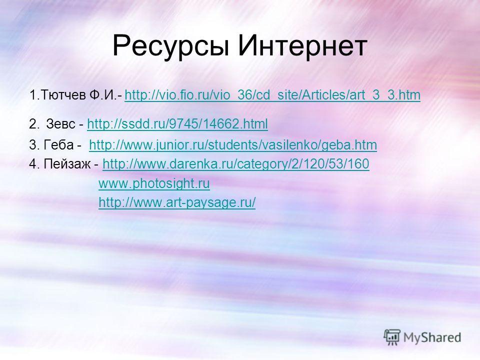 Ресурсы Интернет 1.Тютчев Ф.И.- http://vio.fio.ru/vio_36/cd_site/Articles/art_3_3.htmhttp://vio.fio.ru/vio_36/cd_site/Articles/art_3_3.htm 2. Зевс - http://ssdd.ru/9745/14662.htmlhttp://ssdd.ru/9745/14662.html 3. Геба - http://www.junior.ru/students/