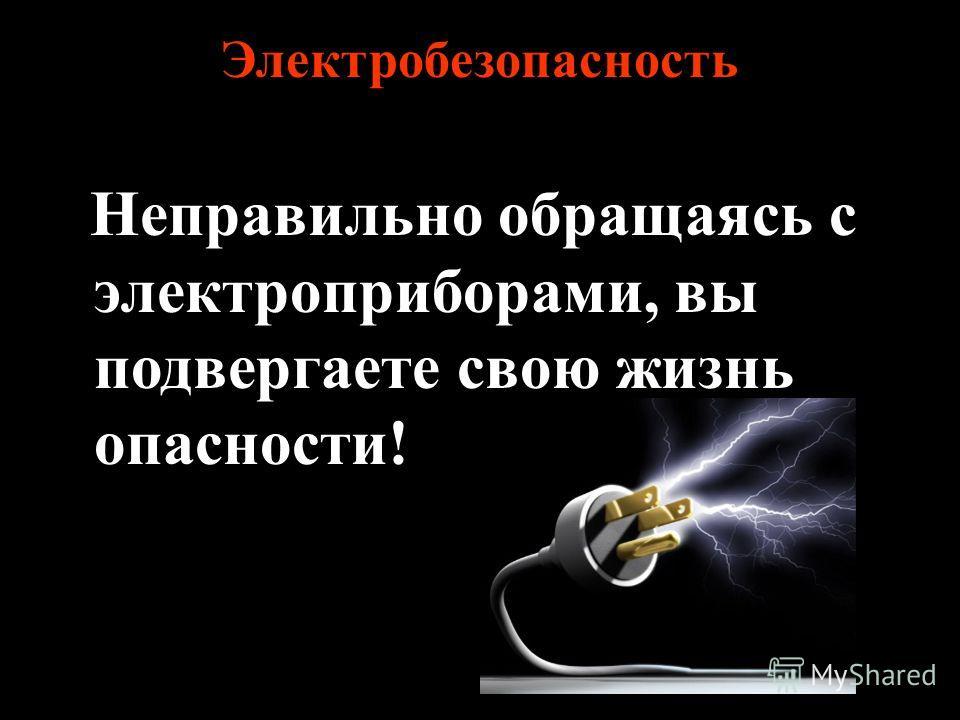 Электробезопасность Неправильно обращаясь с электроприборами, вы подвергаете свою жизнь опасности!