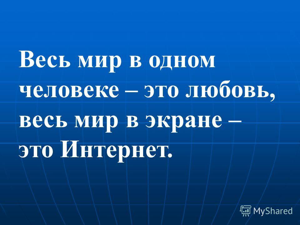 Весь мир в одном человеке – это любовь, весь мир в экране – это Интернет.