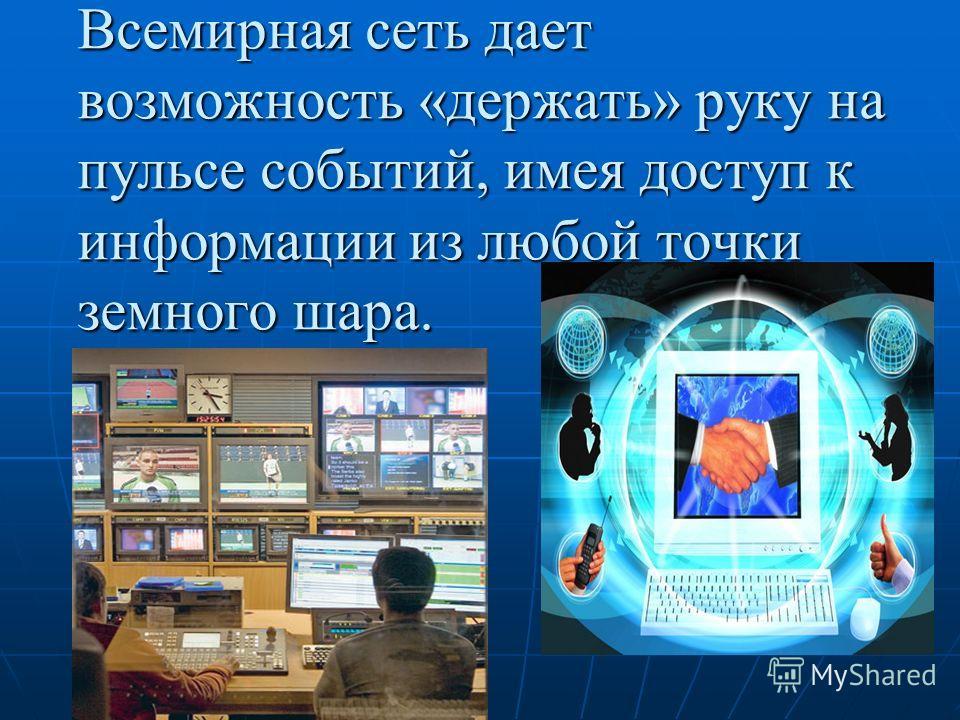 Всемирная сеть дает возможность «держать» руку на пульсе событий, имея доступ к информации из любой точки земного шара.
