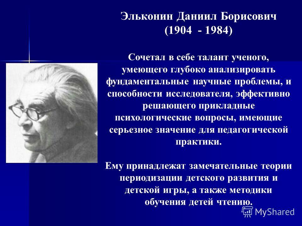 Эльконин Даниил Борисович (1904 - 1984) Cочетал в себе талант ученого, умеющего глубоко анализировать фундаментальные научные проблемы, и способности исследователя, эффективно решающего прикладные психологические вопросы, имеющие серьезное значение д