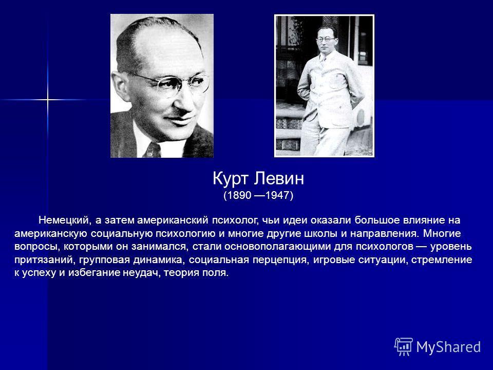 Курт Левин (1890 1947) Немецкий, а затем американский психолог, чьи идеи оказали большое влияние на американскую социальную психологию и многие другие школы и направления. Многие вопросы, которыми он занимался, стали основополагающими для психологов