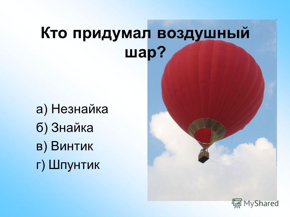 Кто придумал воздушный шар? а) Незнайка б) Знайка в) Винтик г) Шпунтик