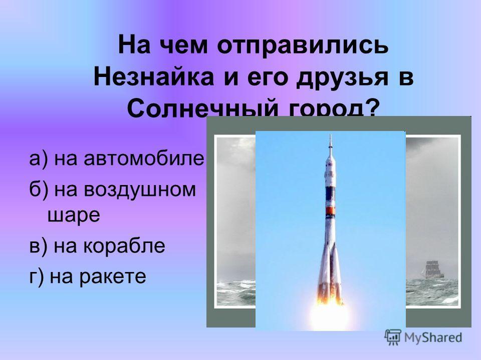 На чем отправились Незнайка и его друзья в Солнечный город? а) на автомобиле б) на воздушном шаре в) на корабле г) на ракете