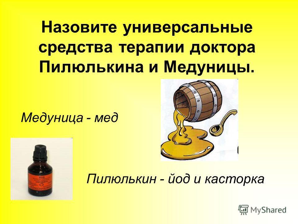 Назовите универсальные средства терапии доктора Пилюлькина и Медуницы. Пилюлькин - йод и касторка Медуница - мед