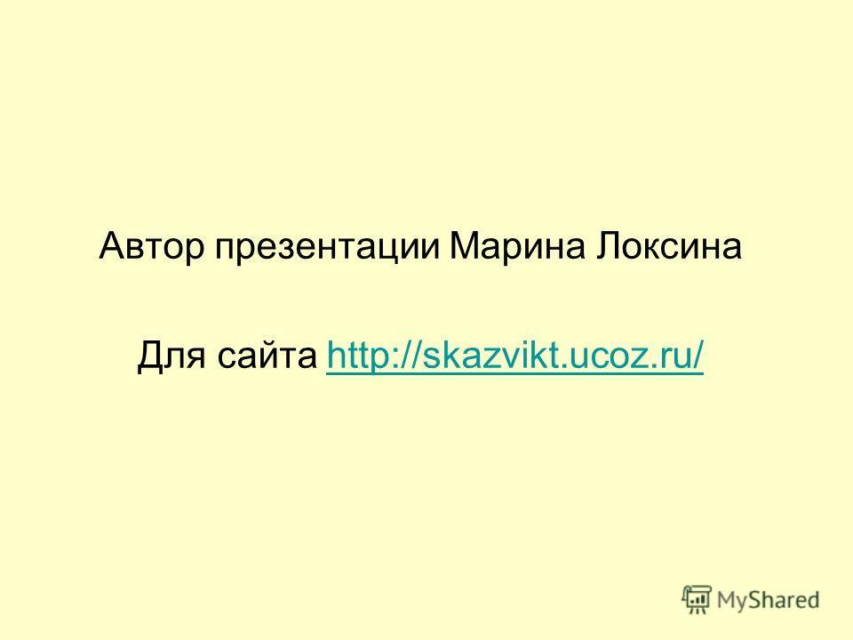 Автор презентации Марина Локсина Для сайта http://skazvikt.ucoz.ru/http://skazvikt.ucoz.ru/