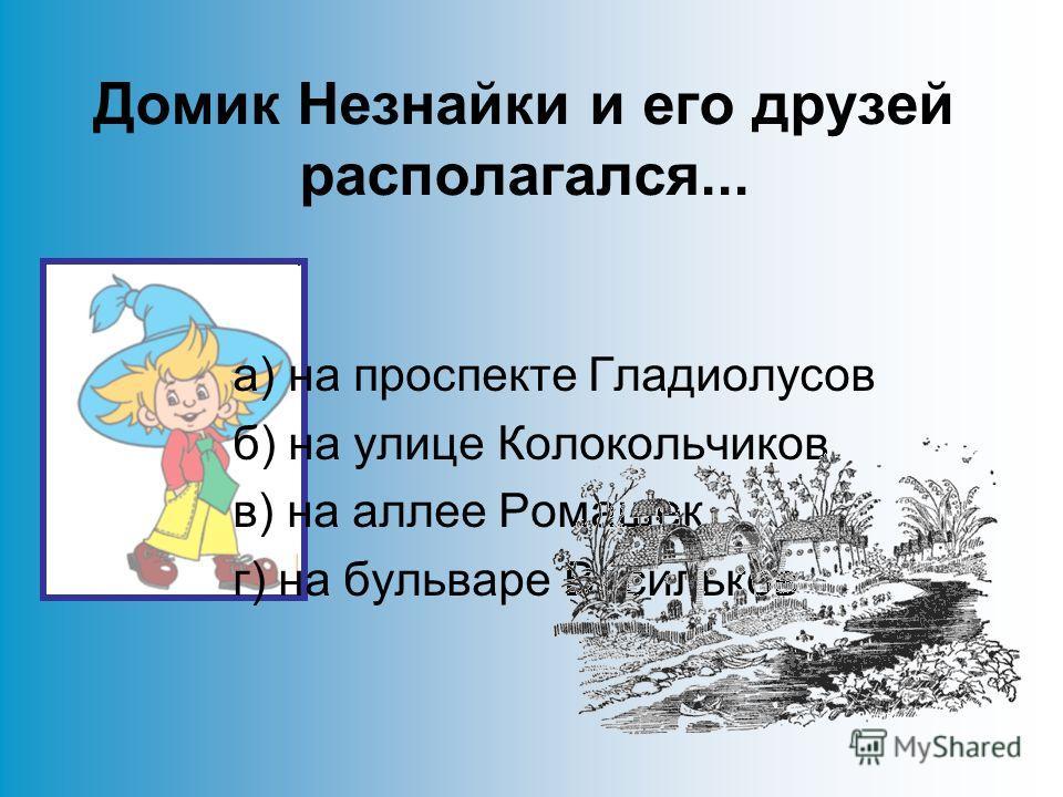 Домик Незнайки и его друзей располагался... а) на проспекте Гладиолусов б) на улице Колокольчиков в) на аллее Ромашек г) на бульваре Васильков
