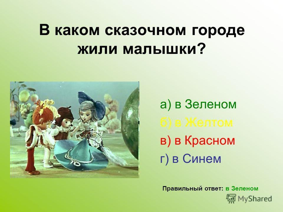 В каком сказочном городе жили малышки? а) в Зеленом б) в Желтом в) в Красном г) в Синем Правильный ответ: в Зеленом