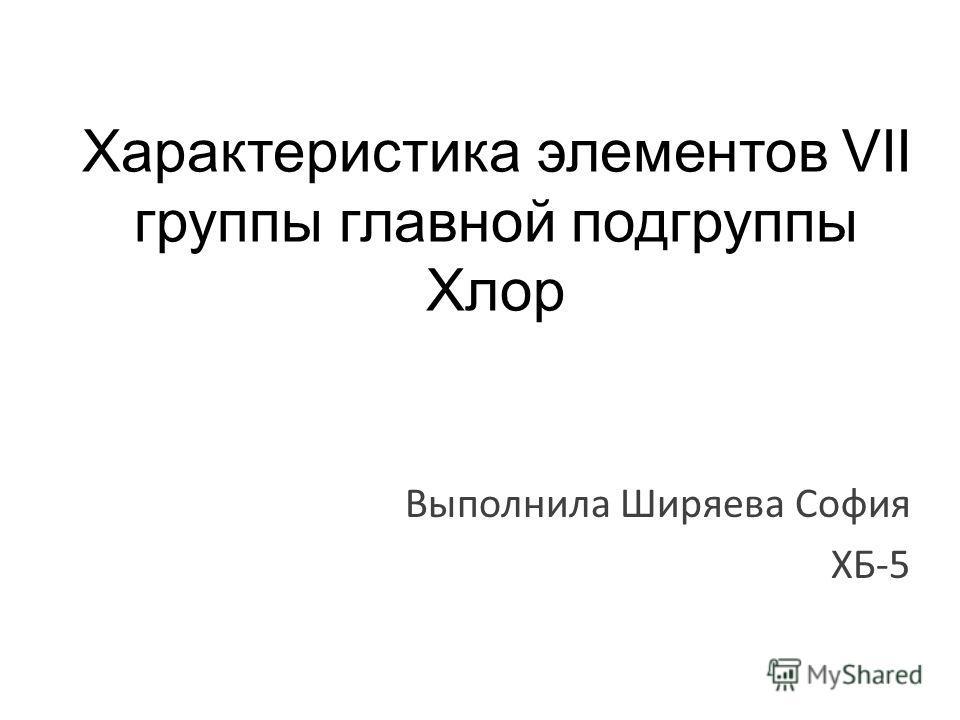 Характеристика элементов VII группы главной подгруппы Хлор Выполнила Ширяева София ХБ-5