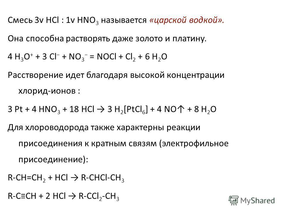 Смесь 3v HCl : 1v HNO 3 называется «царской водкой». Она способна растворять даже золото и платину. 4 H 3 O + + 3 Cl + NO 3 = NOCl + Cl 2 + 6 H 2 O Расстворение идет благодаря высокой концентрации хлорид-ионов : 3 Pt + 4 HNO 3 + 18 HCl 3 H 2 [PtCl 6