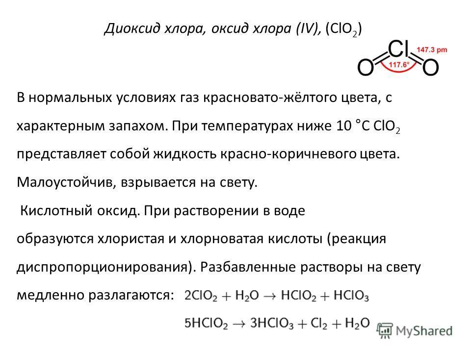 Диоксид хлора, оксид хлора (IV), (ClO 2 ) В нормальных условиях газ красновато-жёлтого цвета, с характерным запахом. При температурах ниже 10 °C ClO 2 представляет собой жидкость красно-коричневого цвета. Малоустойчив, взрывается на свету. Кислотный