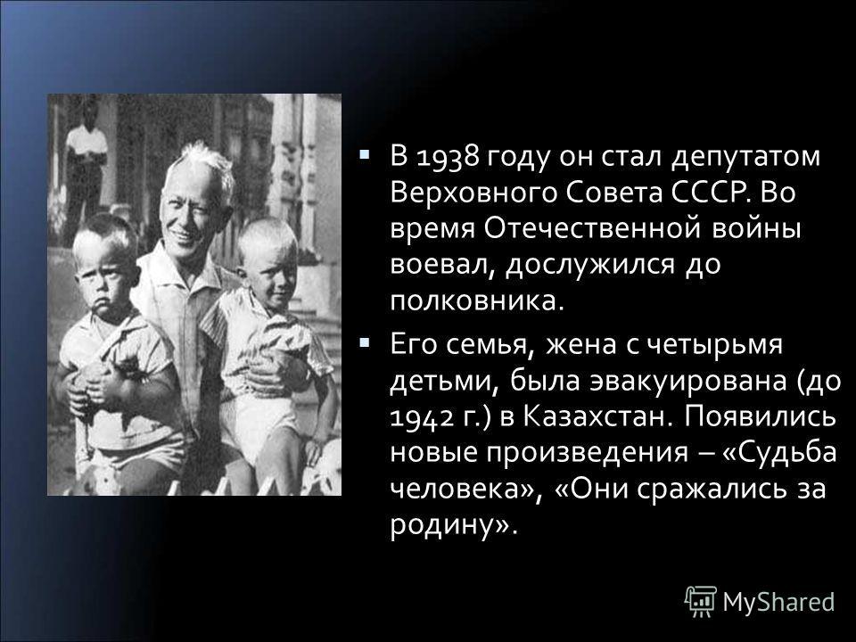 В 1938 году он стал депутатом Верховного Совета СССР. Во время Отечественной войны воевал, дослужился до полковника. Его семья, жена с четырьмя детьми, была эвакуирована (до 1942 г.) в Казахстан. Появились новые произведения – «Судьба человека», «Они