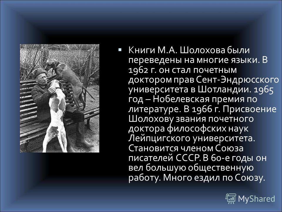 Книги М.А. Шолохова были переведены на многие языки. В 1962 г. он стал почетным доктором прав Сент-Эндрюсского университета в Шотландии. 1965 год – Нобелевская премия по литературе. В 1966 г. Присвоение Шолохову звания почетного доктора философских н