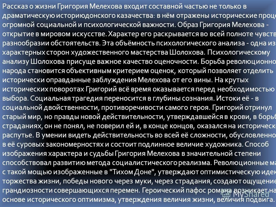 Рассказ о жизни Григория Мелехова входит составной частью не только в драматическую историюдонского казачества: в нём отражены исторические процессы огромной социальной и психологической важности. Образ Григория Мелехова - открытие в мировом искусств