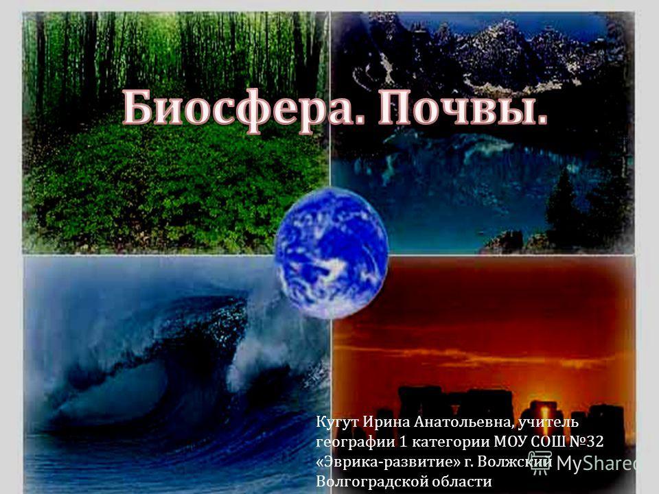 Кугут Ирина Анатольевна, учитель географии 1 категории МОУ СОШ 32 « Эврика - развитие » г. Волжский Волгоградской области