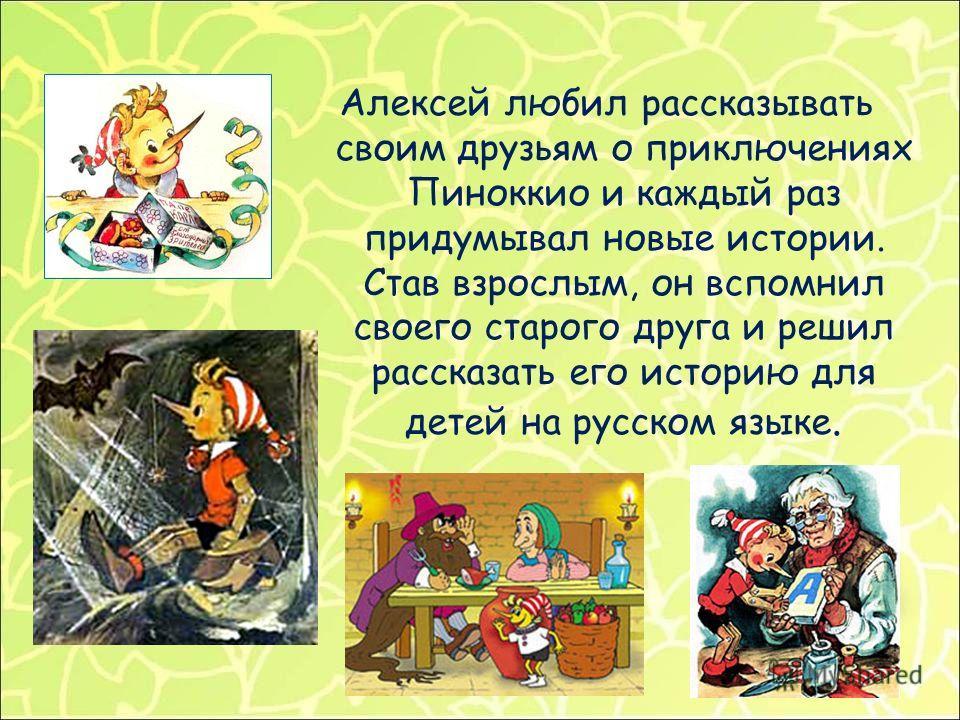 Алексей любил рассказывать своим друзьям о приключениях Пиноккио и каждый раз придумывал новые истории. Став взрослым, он вспомнил своего старого друга и решил рассказать его историю для детей на русском языке.