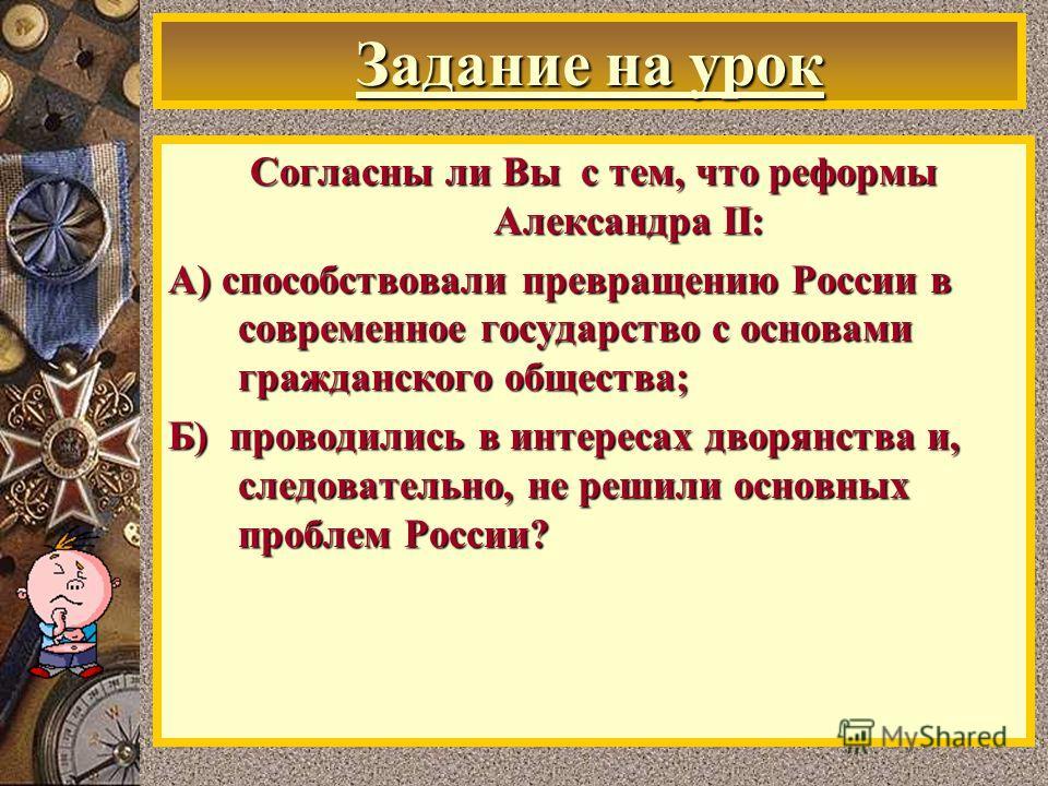Задание на урок Согласны ли Вы с тем, что реформы Александра II: А) способствовали превращению России в современное государство с основами гражданского общества; Б) проводились в интересах дворянства и, следовательно, не решили основных проблем Росси