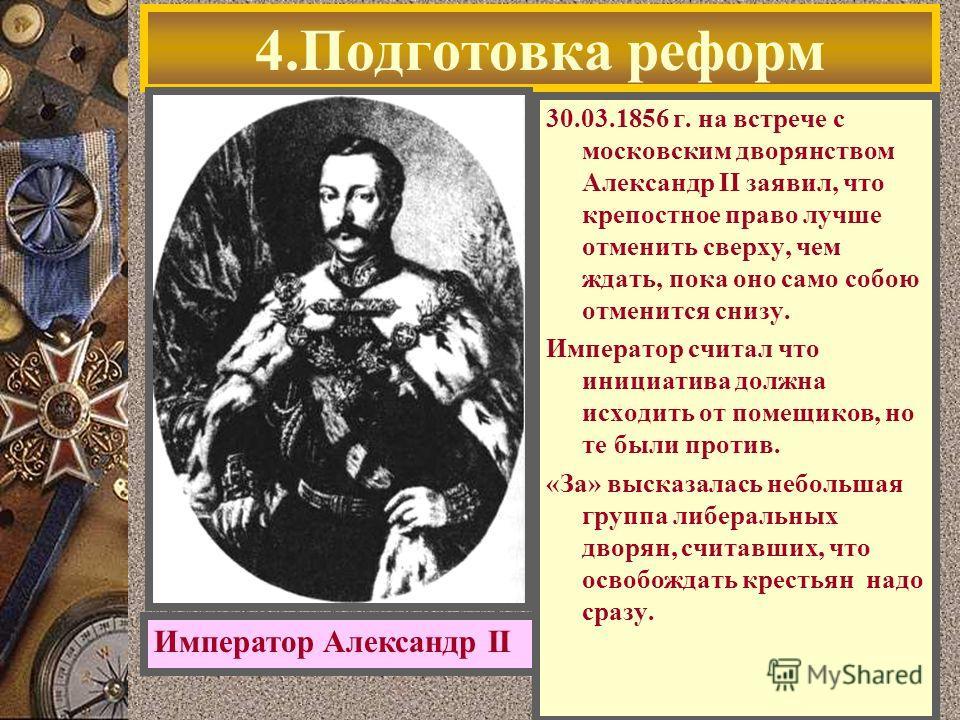 4.Подготовка реформ 30.03.1856 г. на встрече с московским дворянством Александр II заявил, что крепостное право лучше отменить сверху, чем ждать, пока оно само собою отменится снизу. Император считал что инициатива должна исходить от помещиков, но те