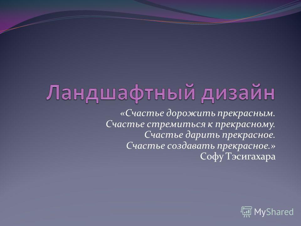 «Счастье дорожить прекрасным. Счастье стремиться к прекрасному. Счастье дарить прекрасное. Счастье создавать прекрасное.» Софу Тэсигахара