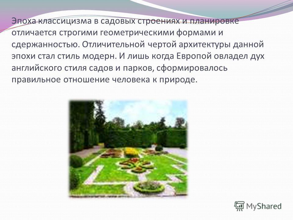 Эпоха классицизма в садовых строениях и планировке отличается строгими геометрическими формами и сдержанностью. Отличительной чертой архитектуры данной эпохи стал стиль модерн. И лишь когда Европой овладел дух английского стиля садов и парков, сформи