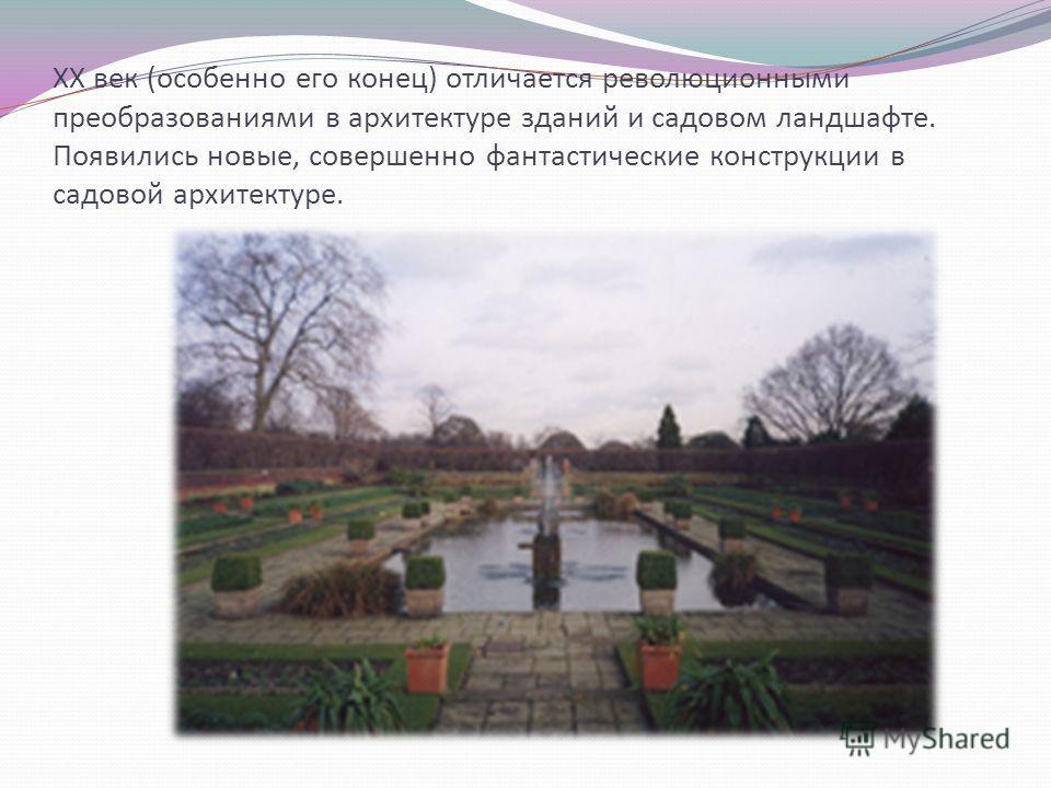 XX век (особенно его конец) отличается революционными преобразованиями в архитектуре зданий и садовом ландшафте. Появились новые, совершенно фантастические конструкции в садовой архитектуре.