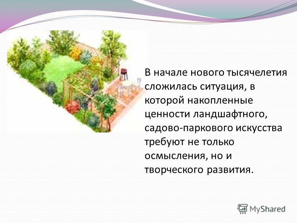 В начале нового тысячелетия сложилась ситуация, в которой накопленные ценности ландшафтного, садово-паркового искусства требуют не только осмысления, но и творческого развития.