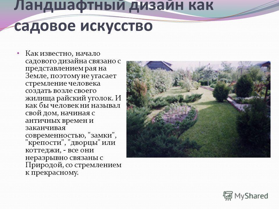 Ландшафтный дизайн как садовое искусство Как известно, начало садового дизайна связано с представлением рая на Земле, поэтому не угасает стремление человека создать возле своего жилища райский уголок. И как бы человек ни называл свой дом, начиная с а