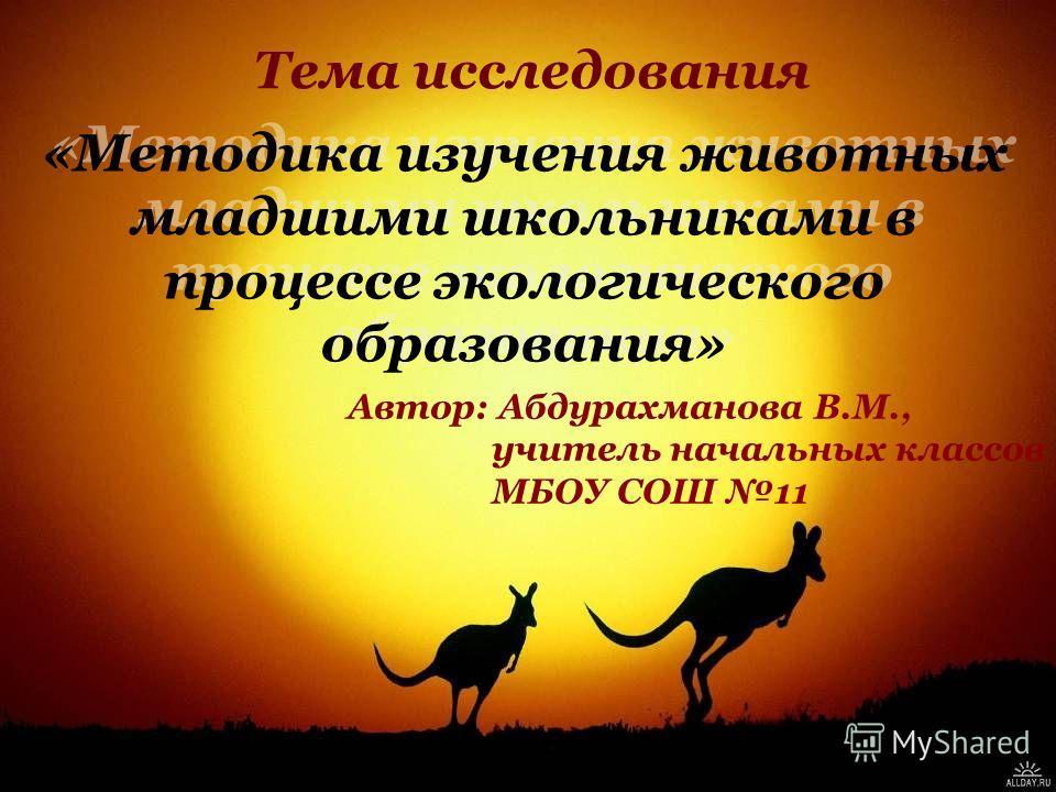 Тема исследования «Методика изучения животных младшими школьниками в процессе экологического образования» Автор: Абдурахманова В.М., учитель начальных классов МБОУ СОШ 11