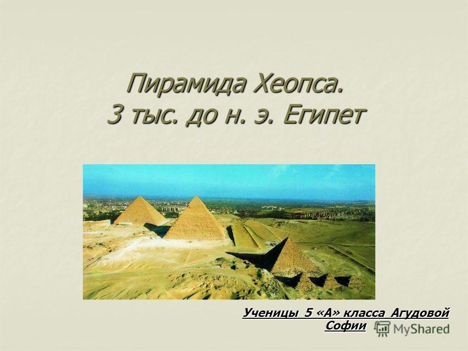 Пирамида Хеопса. 3 тыс. до н. э. Египет Ученицы 5 «А» класса Агудовой Софии