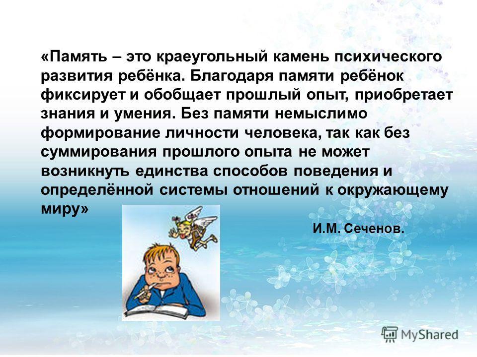 «Память – это краеугольный камень психического развития ребёнка. Благодаря памяти ребёнок фиксирует и обобщает прошлый опыт, приобретает знания и умения. Без памяти немыслимо формирование личности человека, так как без суммирования прошлого опыта не