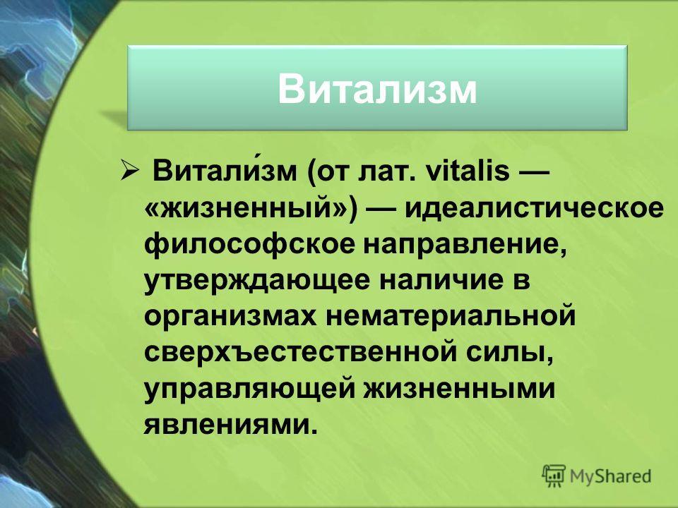 Витализм Витали́зм (от лат. vitalis «жизненный») идеалистическое философское направление, утверждающее наличие в организмах нематериальной сверхъестественной силы, управляющей жизненными явлениями.