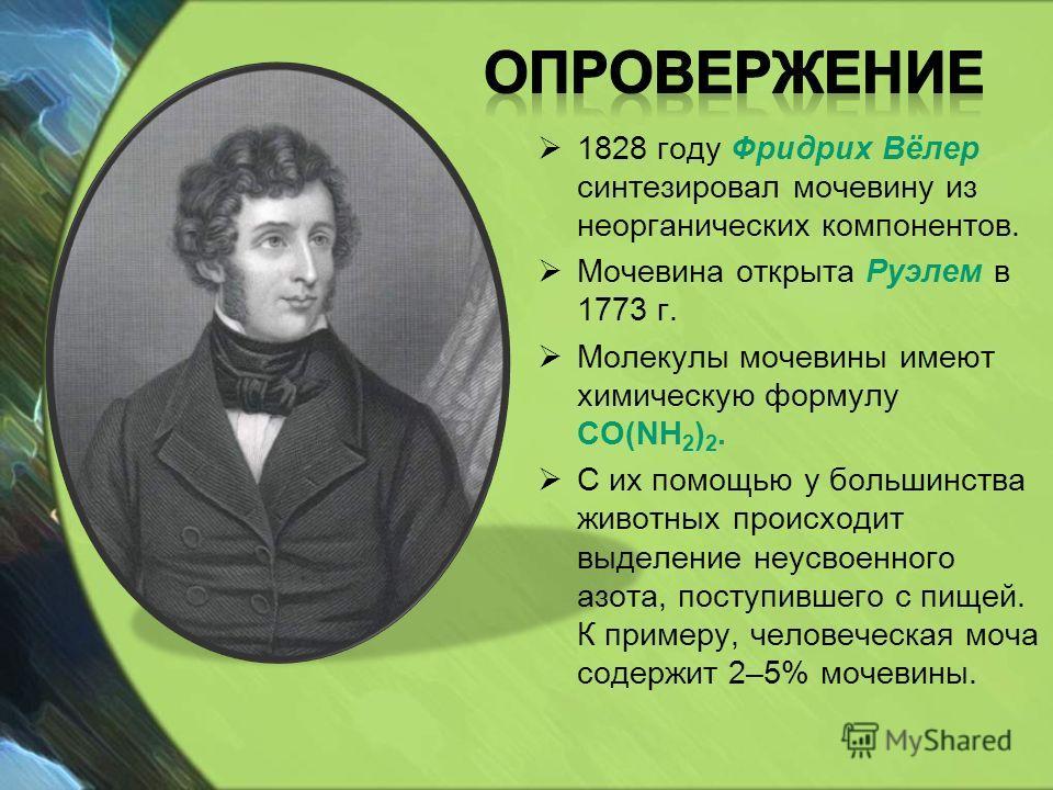 1828 году Фридрих Вёлер синтезировал мочевину из неорганических компонентов. Мочевина открыта Руэлем в 1773 г. Молекулы мочевины имеют химическую формулу CO(NH 2 ) 2. С их помощью у большинства животных происходит выделение неусвоенного азота, поступ