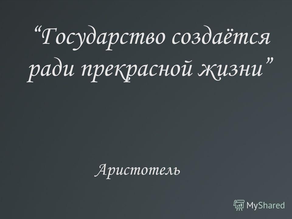 Государство создаётся ради прекрасной жизни Аристотель