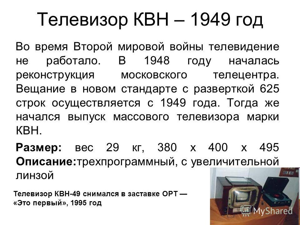 Телевизор КВН – 1949 год Во время Второй мировой войны телевидение не работало. В 1948 году началась реконструкция московского телецентра. Вещание в новом стандарте с разверткой 625 строк осуществляется с 1949 года. Тогда же начался выпуск массового