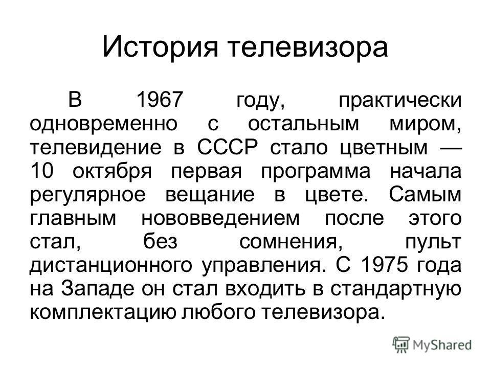 История телевизора В 1967 году, практически одновременно с остальным миром, телевидение в СССР стало цветным 10 октября первая программа начала регулярное вещание в цвете. Самым главным нововведением после этого стал, без сомнения, пульт дистанционно