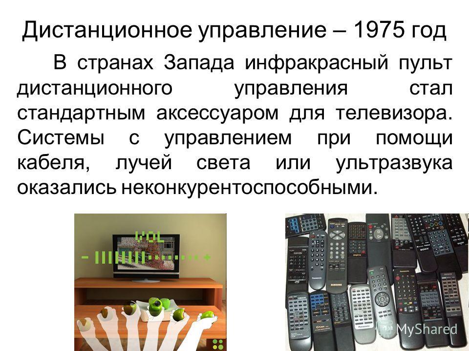 Дистанционное управление – 1975 год В странах Запада инфракрасный пульт дистанционного управления стал стандартным аксессуаром для телевизора. Системы с управлением при помощи кабеля, лучей света или ультразвука оказались неконкурентоспособными.