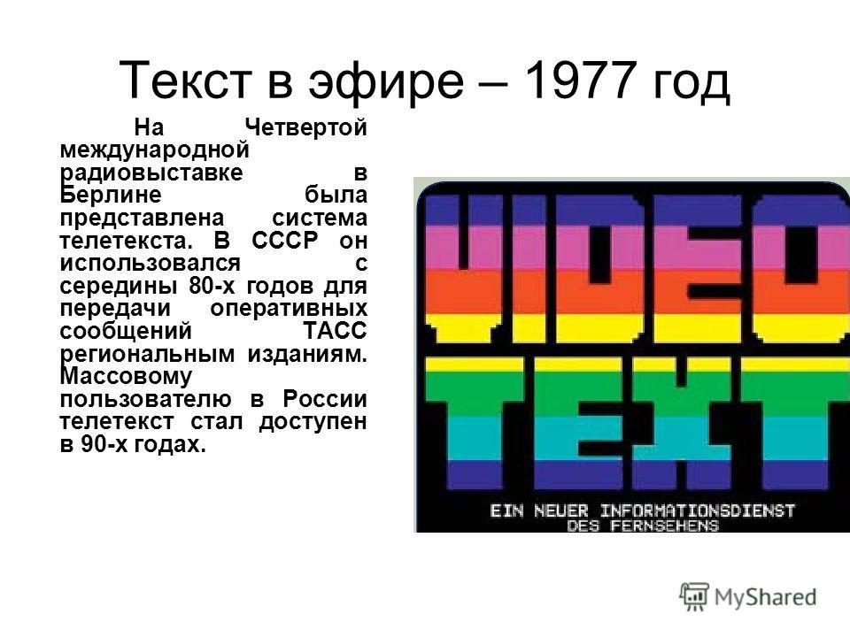 Текст в эфире – 1977 год На Четвертой международной радиовыставке в Берлине была представлена система телетекста. В СССР он использовался с середины 80-х годов для передачи оперативных сообщений ТАСС региональным изданиям. Массовому пользователю в Ро