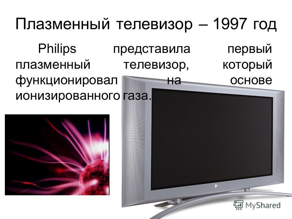 Плазменный телевизор – 1997 год Philips представила первый плазменный телевизор, который функционировал на основе ионизированного газа.