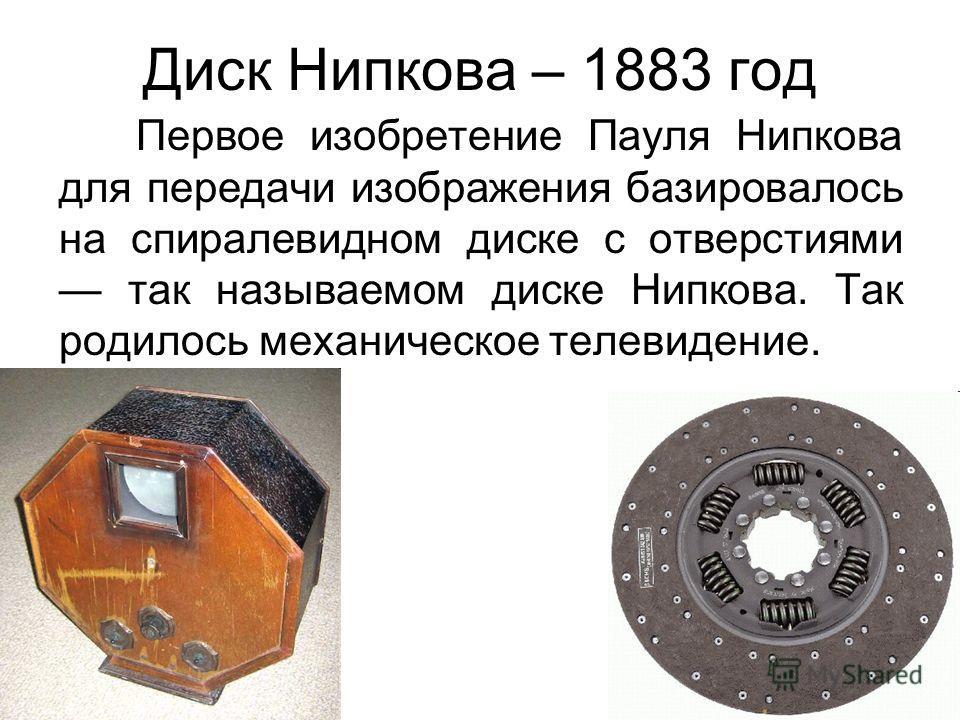 Диск Нипкова – 1883 год Первое изобретение Пауля Нипкова для передачи изображения базировалось на спиралевидном диске с отверстиями так называемом диске Нипкова. Так родилось механическое телевидение.